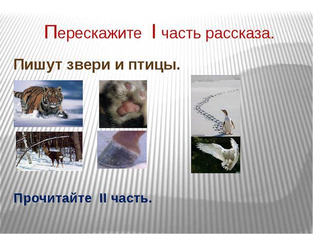 Перескажите I часть рассказа. Пишут звери и птицы. Прочитайте II часть.