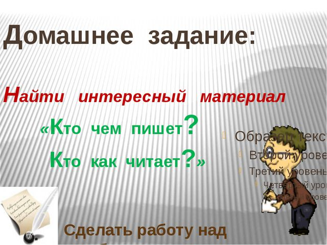 Домашнее задание: Найти интересный материал «Кто чем пишет? Кто как читает?»...