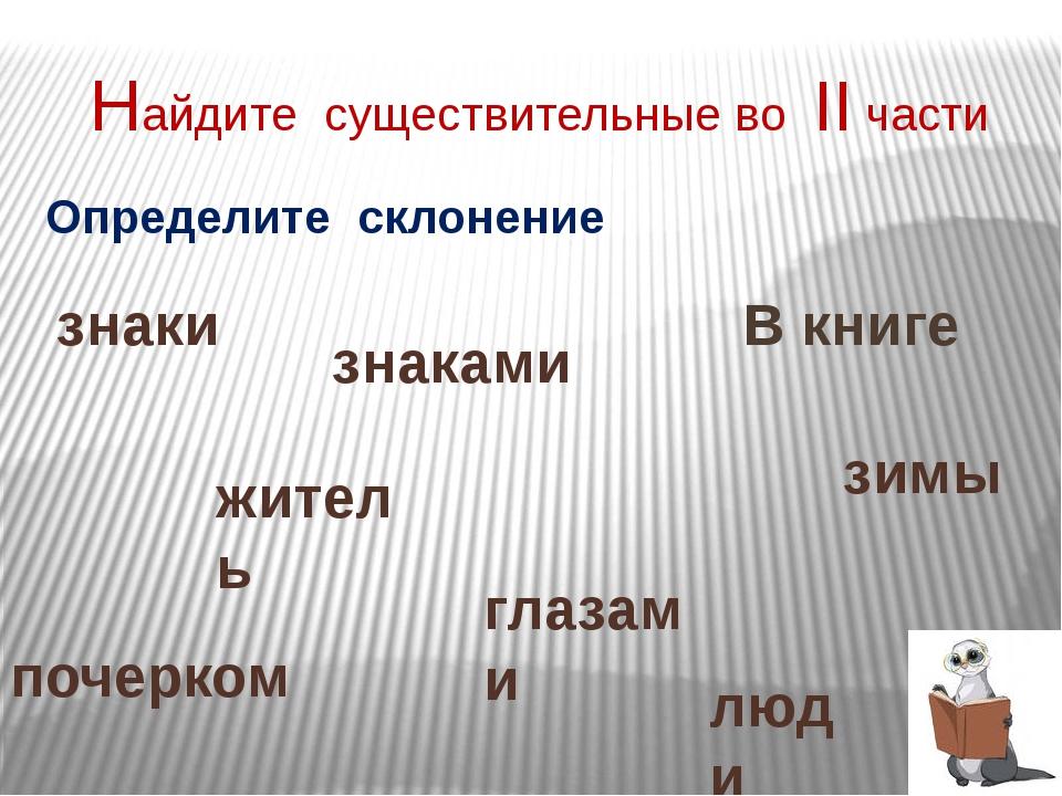 Найдите существительные во II части В книге зимы житель Определите склонение...