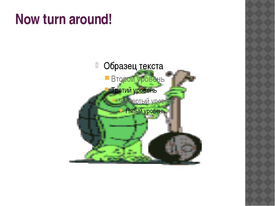 Now turn around!