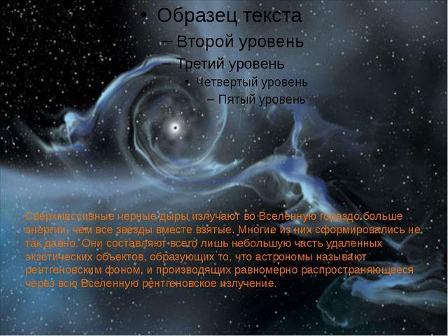 Сверхмассивные черные дыры излучают во Вселенную гораздо больше энергии, чем...