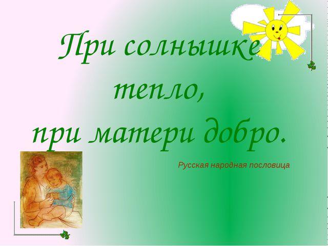 При солнышке тепло, при матери добро. Русская народная пословица