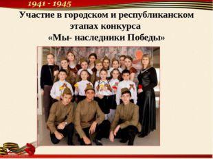 Участие в городском и республиканском этапах конкурса «Мы- наследники Победы»