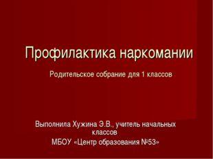 Профилактика наркомании Родительское собрание для 1 классов Выполнила Хужина
