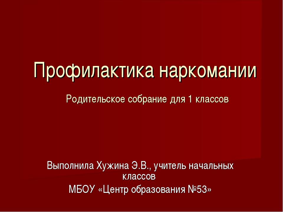 Профилактика наркомании Родительское собрание для 1 классов Выполнила Хужина...
