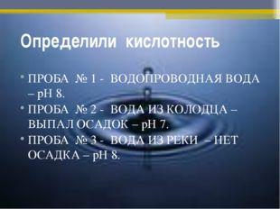 .Определили кислотность ПРОБА № 1 - ВОДОПРОВОДНАЯ ВОДА – рН 8. ПРОБА № 2 - ВО