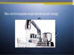 Мы используем водопроводную воду