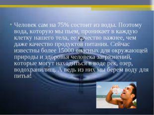 Человек сам на 75% состоит из воды. Поэтому вода, которую мы пьем, проникает