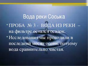 Вода реки Сосыка ПРОБА № 3 - ВОДА ИЗ РЕКИ – на фильтре остался осадок. Исслед