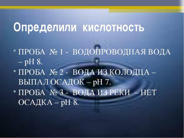 .Определили кислотность ПРОБА № 1 - ВОДОПРОВОДНАЯ ВОДА – рН 8. ПРОБА № 2 - ВО...