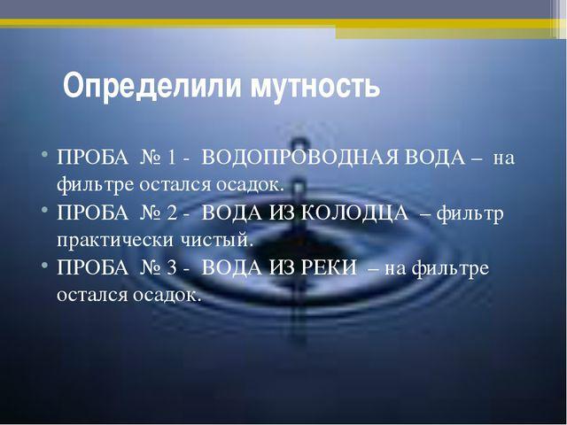 Определили мутность ПРОБА № 1 - ВОДОПРОВОДНАЯ ВОДА – на фильтре остался осад...