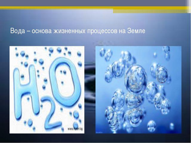 Вода – основа жизненных процессов на Земле