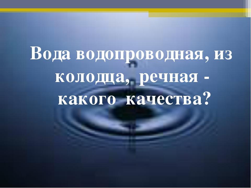 Вода водопроводная, из колодца, речная - какого качества?