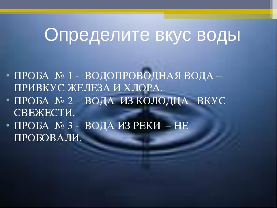 ПРОБА № 1 - ВОДОПРОВОДНАЯ ВОДА – ПРИВКУС ЖЕЛЕЗА И ХЛОРА. ПРОБА № 2 - ВОДА ИЗ...