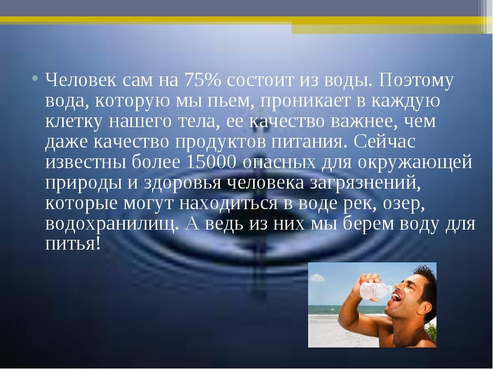 Человек сам на 75% состоит из воды. Поэтому вода, которую мы пьем, проникает...
