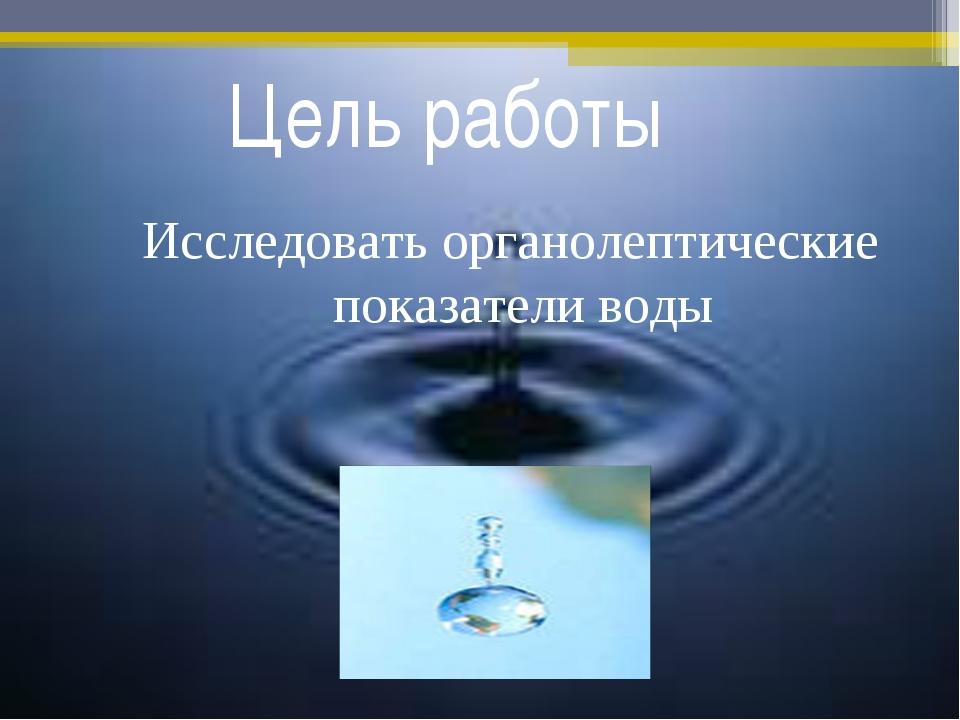 Цель работы Исследовать органолептические показатели воды