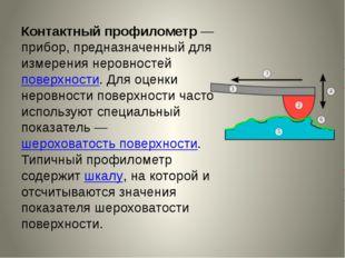 Контактный профилометр— прибор, предназначенный для измерения неровностейпо