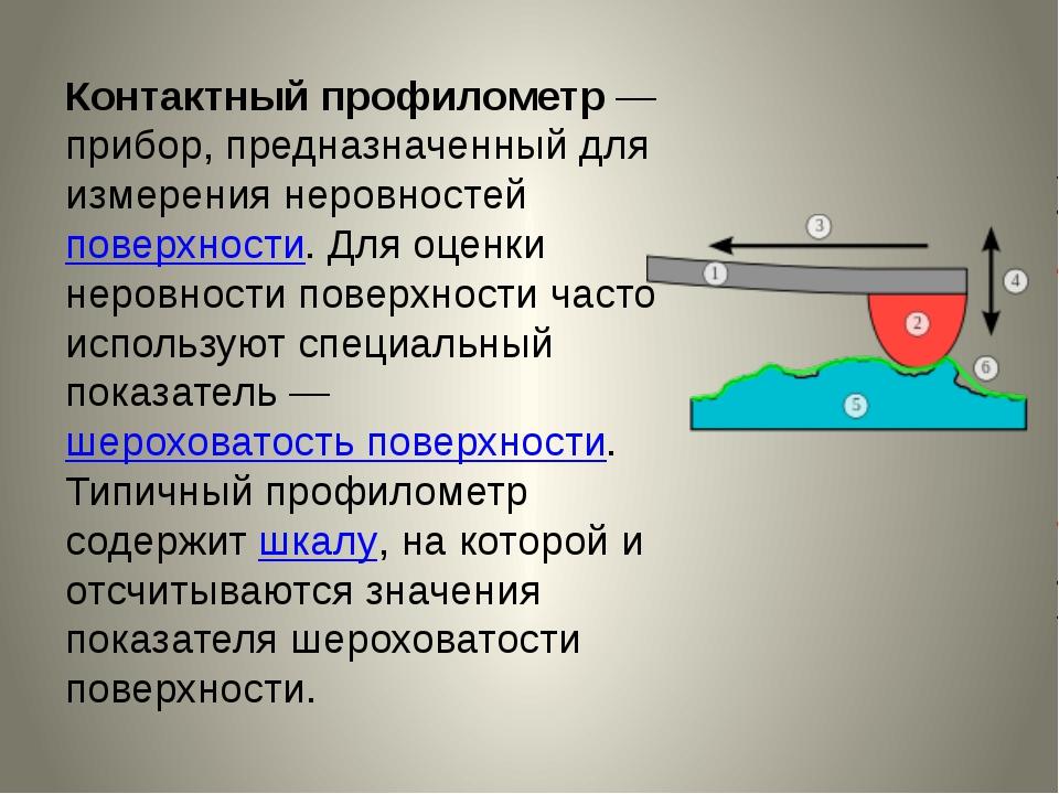Контактный профилометр— прибор, предназначенный для измерения неровностейпо...