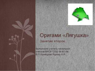 Занятие второе Оригами «Лягушка» Выполнила учитель начальных классов МКОУ СОШ