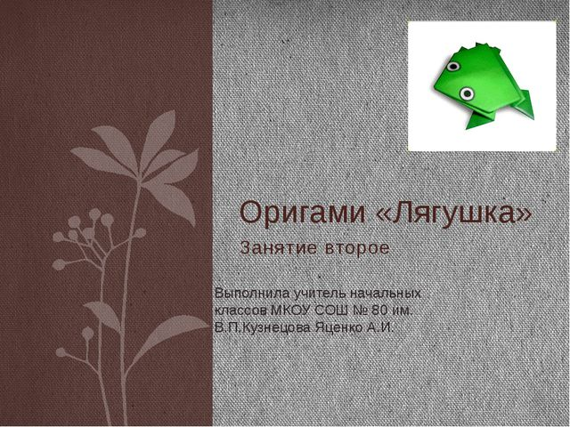 Занятие второе Оригами «Лягушка» Выполнила учитель начальных классов МКОУ СОШ...