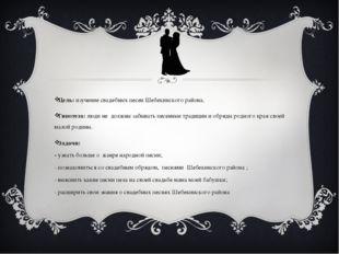 Цель: изучение свадебных песен Шебекинского района. Гипотеза: люди не должны