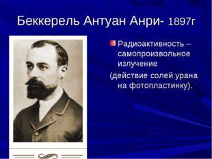 Беккерель Антуан Анри- 1897г Радиоактивность – самопроизвольное излучение (де
