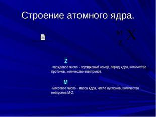 Строение атомного ядра. Z -зарядовое число - порядковый номер, заряд ядра, ко