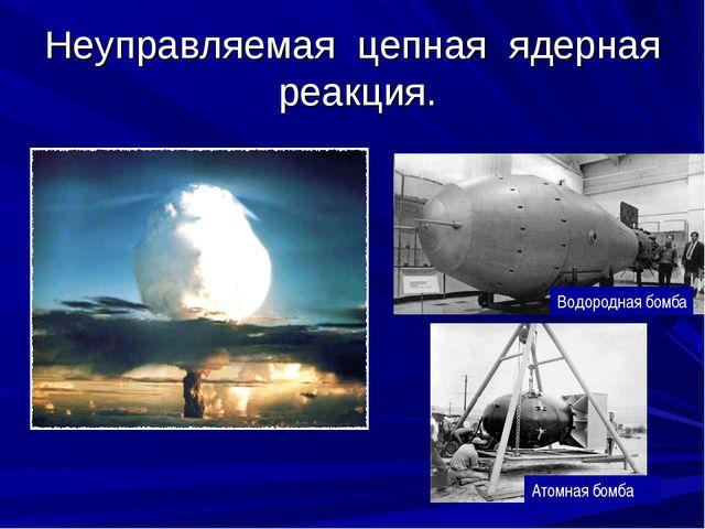 Неуправляемая цепная ядерная реакция. Водородная бомба Атомная бомба