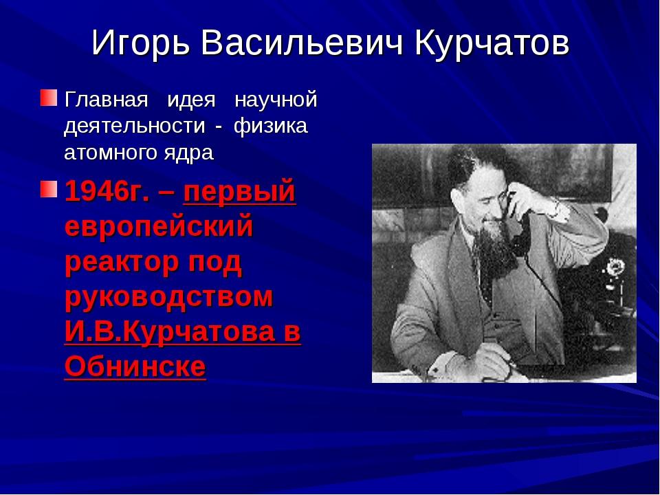 Игорь Васильевич Курчатов Главная идея научной деятельности - физика атомного...