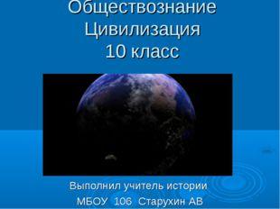 Обществознание Цивилизация 10 класс Выполнил учитель истории МБОУ 106 Старухи