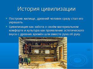 История цивилизации Построив жилище, древний человек сразу стал его украшать.