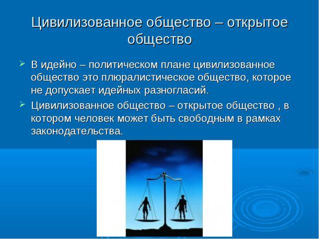 Цивилизованное общество – открытое общество В идейно – политическом плане цив...