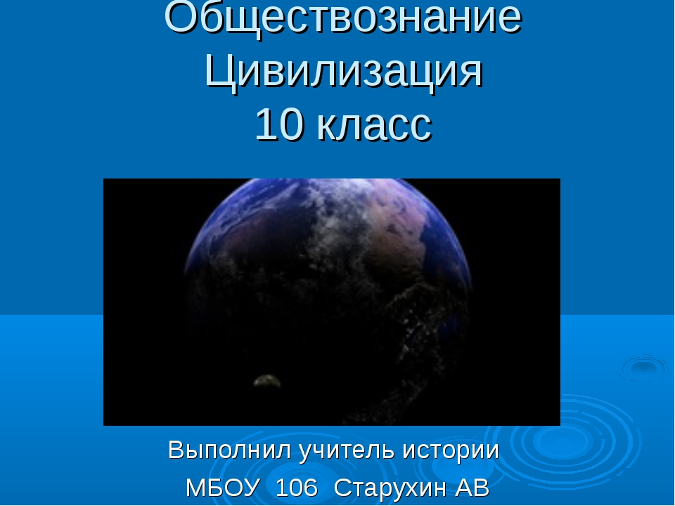 Обществознание Цивилизация 10 класс Выполнил учитель истории МБОУ 106 Старухи...