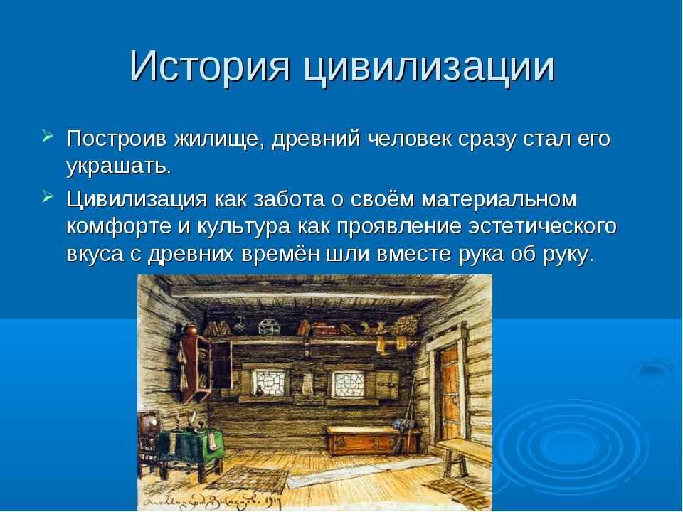 История цивилизации Построив жилище, древний человек сразу стал его украшать....