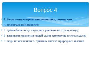 4. Религиозные верования появились, потому что: А. появилась письменность Б.