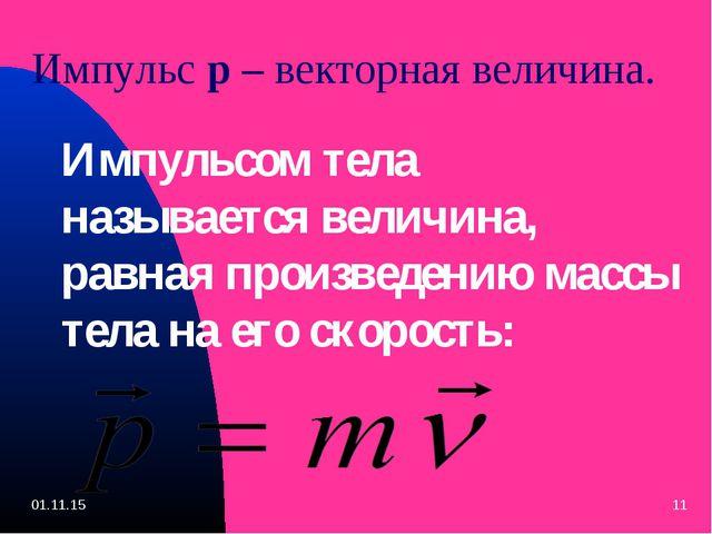 Импульс p – векторная величина. Импульсом тела называется величина, равная пр...
