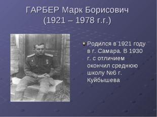 ГАРБЕР Марк Борисович (1921 – 1978 г.г.) Родился в 1921 году в г. Самара. В 1