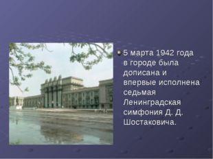 5 марта 1942 года в городе была дописана и впервые исполнена седьмая Ленингра