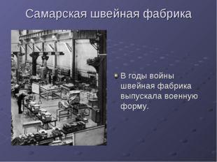 Самарская швейная фабрика В годы войны швейная фабрика выпускала военную форму.