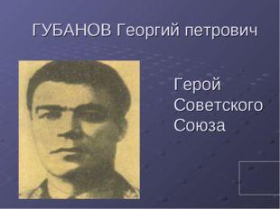ГУБАНОВ Георгий петрович Герой Советского Союза