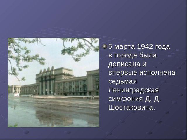 5 марта 1942 года в городе была дописана и впервые исполнена седьмая Ленингра...