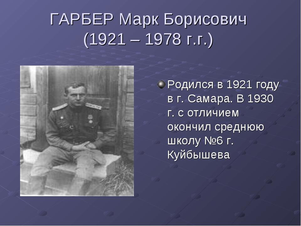 ГАРБЕР Марк Борисович (1921 – 1978 г.г.) Родился в 1921 году в г. Самара. В 1...