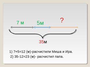 7 м 5м ? 35м 1) 7+5=12 (м)-расчистили Миша и Ира. 2) 35-12=23 (м)- расчистил