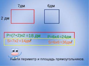 7дм 2 дм 6дм Найти периметр и площадь прямоугольников. P=(7+2)x2 =18 дм S=7x2