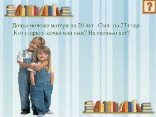 Дочка моложе матери на 20 лет . Сын- на 23 года. Кто старше- дочка или сын? Н