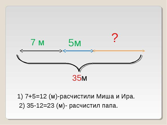 7 м 5м ? 35м 1) 7+5=12 (м)-расчистили Миша и Ира. 2) 35-12=23 (м)- расчистил...
