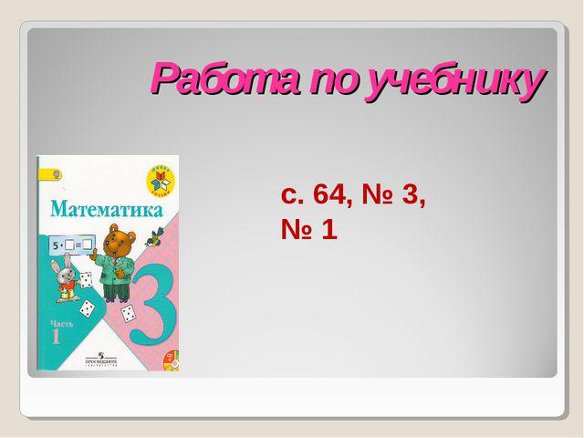 Работа по учебнику с. 64, № 3, № 1