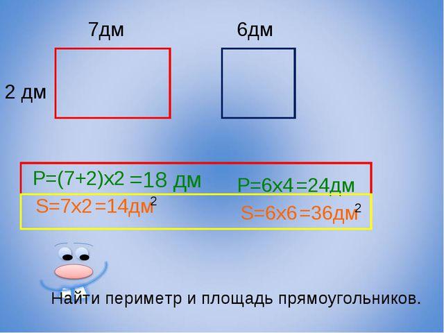 7дм 2 дм 6дм Найти периметр и площадь прямоугольников. P=(7+2)x2 =18 дм S=7x2...