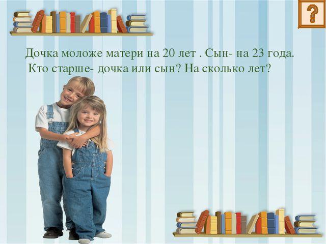 Дочка моложе матери на 20 лет . Сын- на 23 года. Кто старше- дочка или сын? Н...