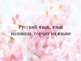 Словарная работа Русский язык, язык колокола, горчит на языке